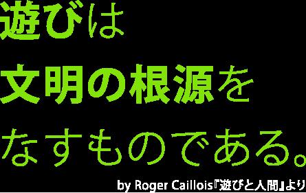 遊びは文明の根源をなすものである。 by Roger Caillois『遊びと人間』より